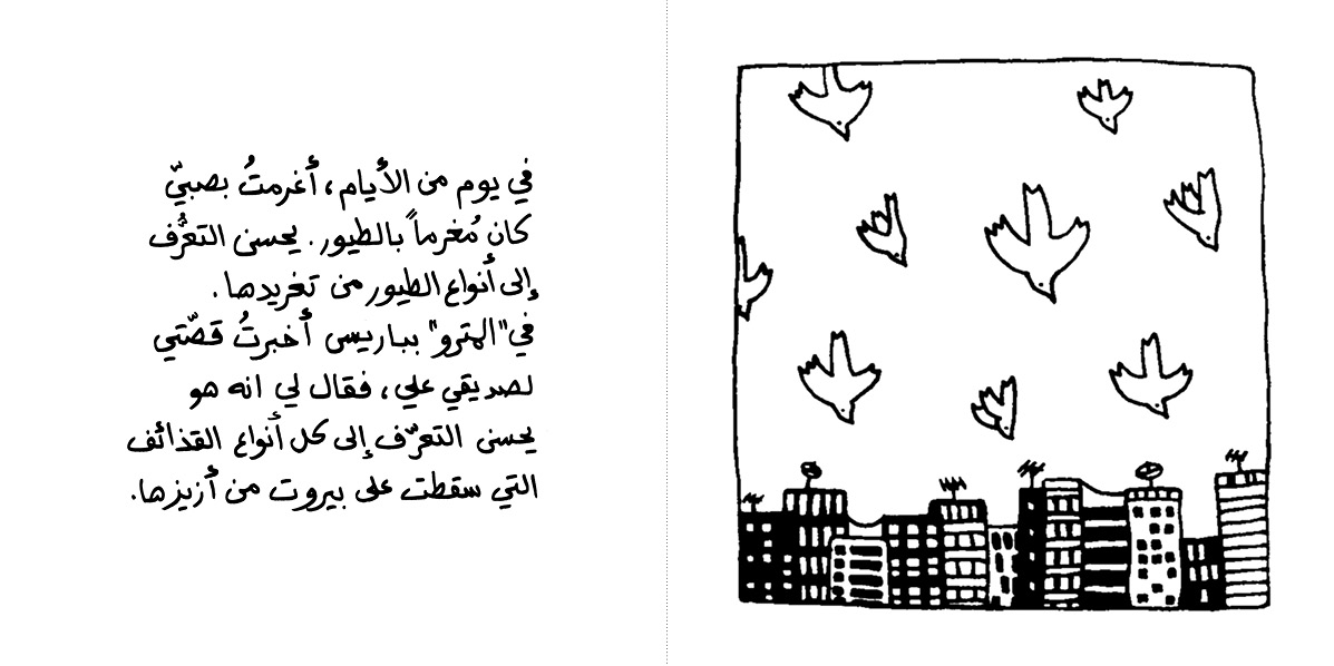 One day I fell in love with a boy who was in love with birds. He could recognise them from their songs. I was telling this to my friend Ali in the Paris metro, and he told me that he could also recognize the different sounds of bombs falling on beirut.